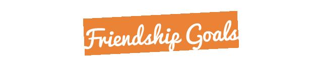 Friendship Goals Ueberschrift