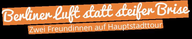 Überschrift: Berliner Luft statt steifer Brise - zwei Freundinnen auf Hauptstadttour